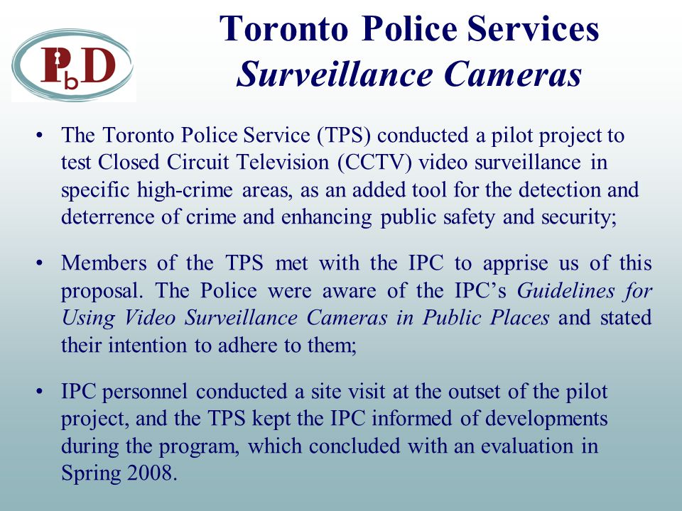 Toronto Police Services Surveillance Cameras The Toronto Police Service (TPS) conducted a pilot project to test Closed Circuit Television (CCTV) video