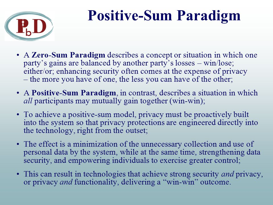 Positive-Sum Paradigm A Zero-Sum Paradigm describes a concept or situation in which one party's gains are balanced by another party's losses – win/lose; either/or; enhancing security often comes at the expense of privacy – the more you have of one, the less you can have of the other; A Positive-Sum Paradigm, in contrast, describes a situation in which all participants may mutually gain together (win-win); To achieve a positive-sum model, privacy must be proactively built into the system so that privacy protections are engineered directly into the technology, right from the outset; The effect is a minimization of the unnecessary collection and use of personal data by the system, while at the same time, strengthening data security, and empowering individuals to exercise greater control; This can result in technologies that achieve strong security and privacy, or privacy and functionality, delivering a win-win outcome.