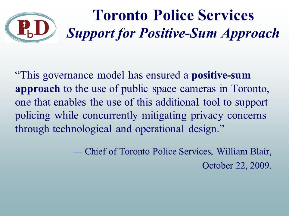 Toronto Police Services Support for Positive-Sum Approach This governance model has ensured a positive-sum approach to the use of public space cameras in Toronto, one that enables the use of this additional tool to support policing while concurrently mitigating privacy concerns through technological and operational design. — Chief of Toronto Police Services, William Blair, October 22, 2009.