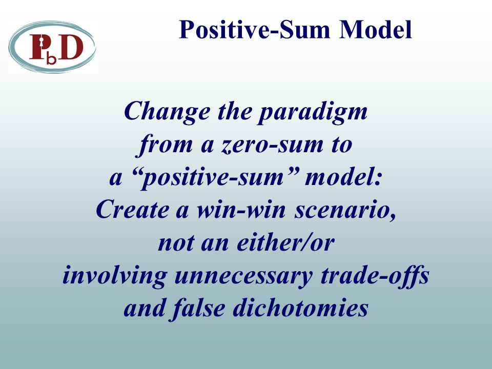 """Positive-Sum Model Change the paradigm from a zero-sum to a """"positive-sum"""" model: Create a win-win scenario, not an either/or involving unnecessary tr"""