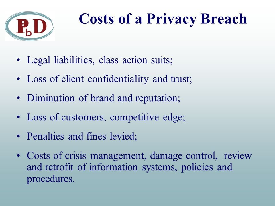 Costs of a Privacy Breach Legal liabilities, class action suits; Loss of client confidentiality and trust; Diminution of brand and reputation; Loss of