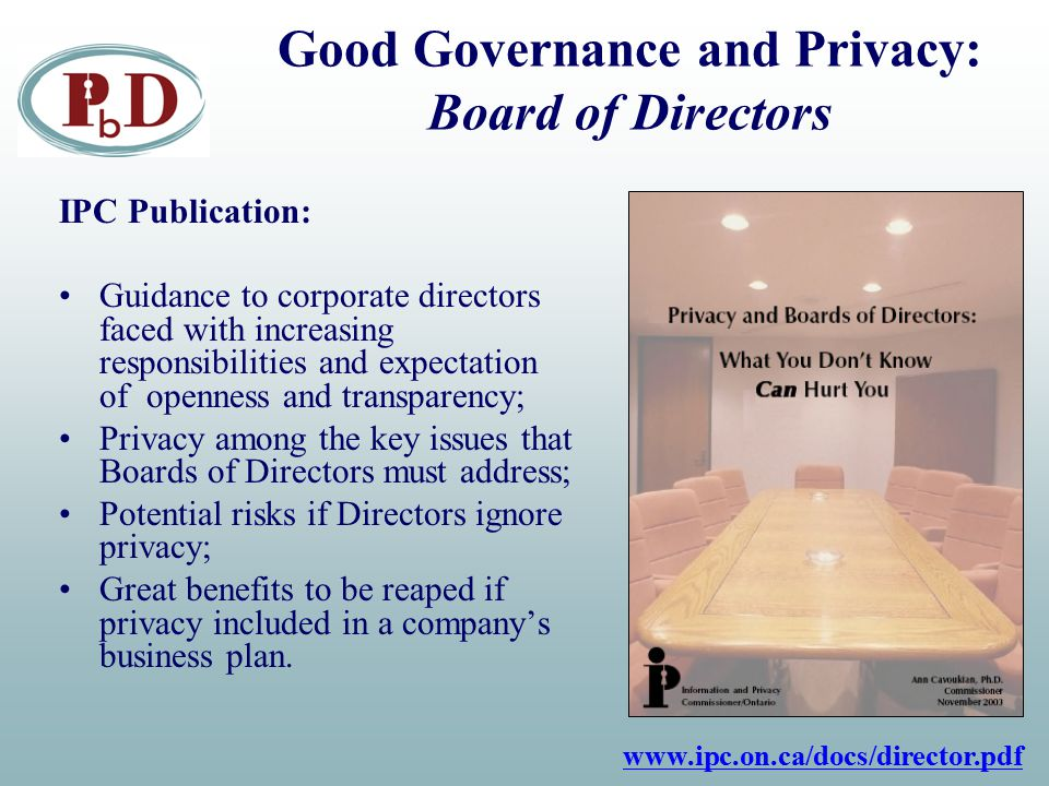 Good Governance and Privacy: Board of Directors IPC Publication: Guidance to corporate directors faced with increasing responsibilities and expectation of openness and transparency; Privacy among the key issues that Boards of Directors must address; Potential risks if Directors ignore privacy; Great benefits to be reaped if privacy included in a company's business plan.