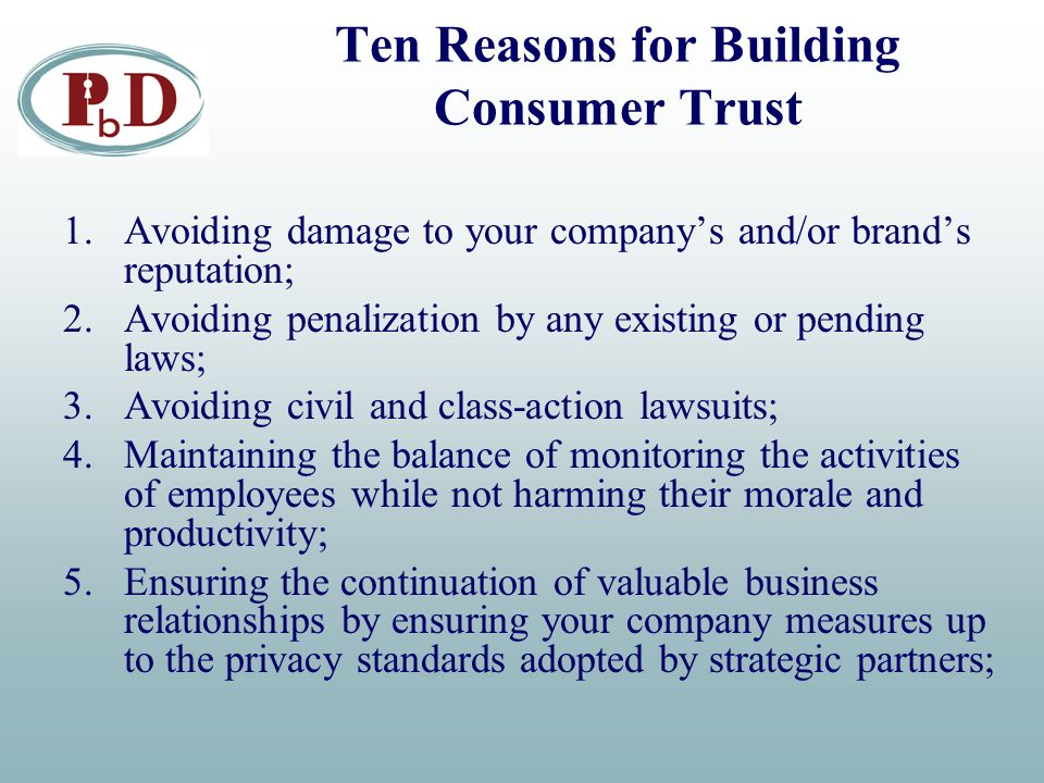 Ten Reasons for Building Consumer Trust 1.Avoiding damage to your company's and/or brand's reputation; 2.Avoiding penalization by any existing or pending laws; 3.Avoiding civil and class-action lawsuits; 4.Maintaining the balance of monitoring the activities of employees while not harming their morale and productivity; 5.Ensuring the continuation of valuable business relationships by ensuring your company measures up to the privacy standards adopted by strategic partners;