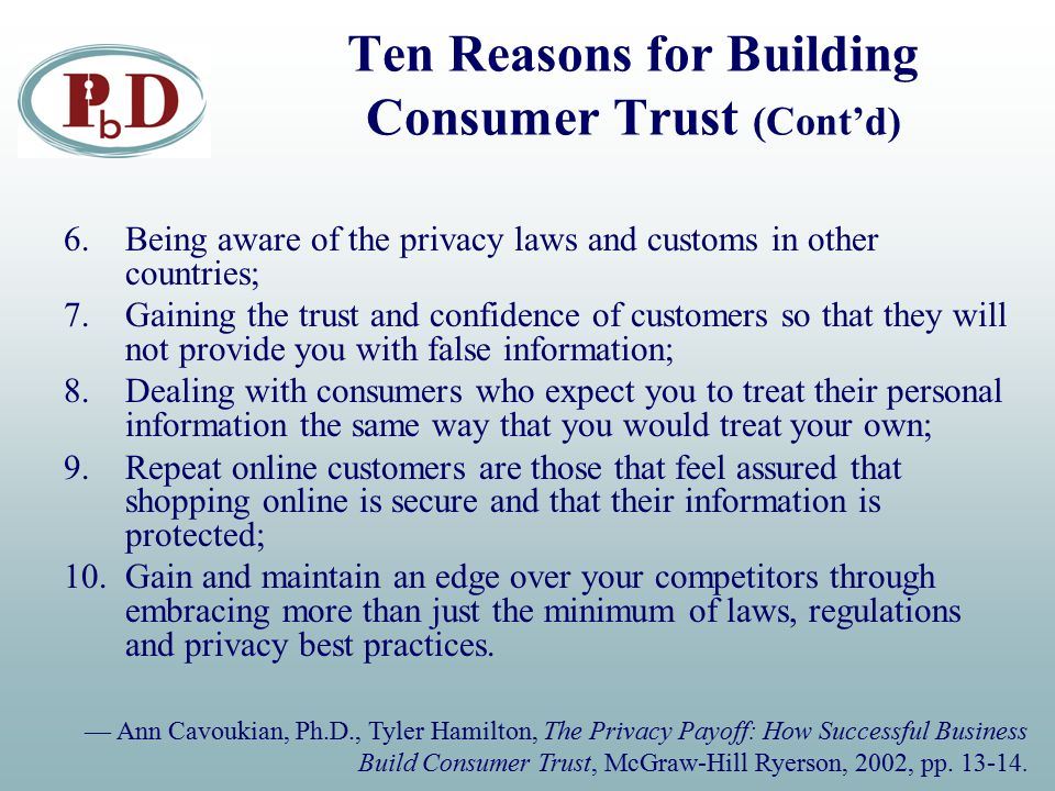 Ten Reasons for Building Consumer Trust (Cont'd) 6.Being aware of the privacy laws and customs in other countries; 7.Gaining the trust and confidence of customers so that they will not provide you with false information; 8.Dealing with consumers who expect you to treat their personal information the same way that you would treat your own; 9.Repeat online customers are those that feel assured that shopping online is secure and that their information is protected; 10.Gain and maintain an edge over your competitors through embracing more than just the minimum of laws, regulations and privacy best practices.