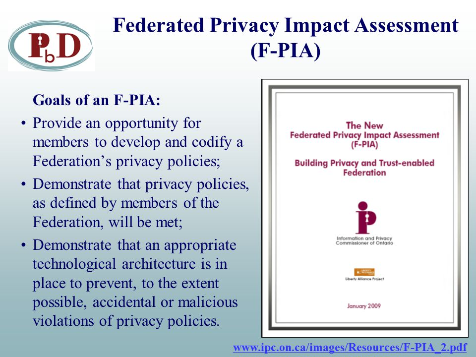 Federated Privacy Impact Assessment (F-PIA) Goals of an F-PIA: Provide an opportunity for members to develop and codify a Federation's privacy policie