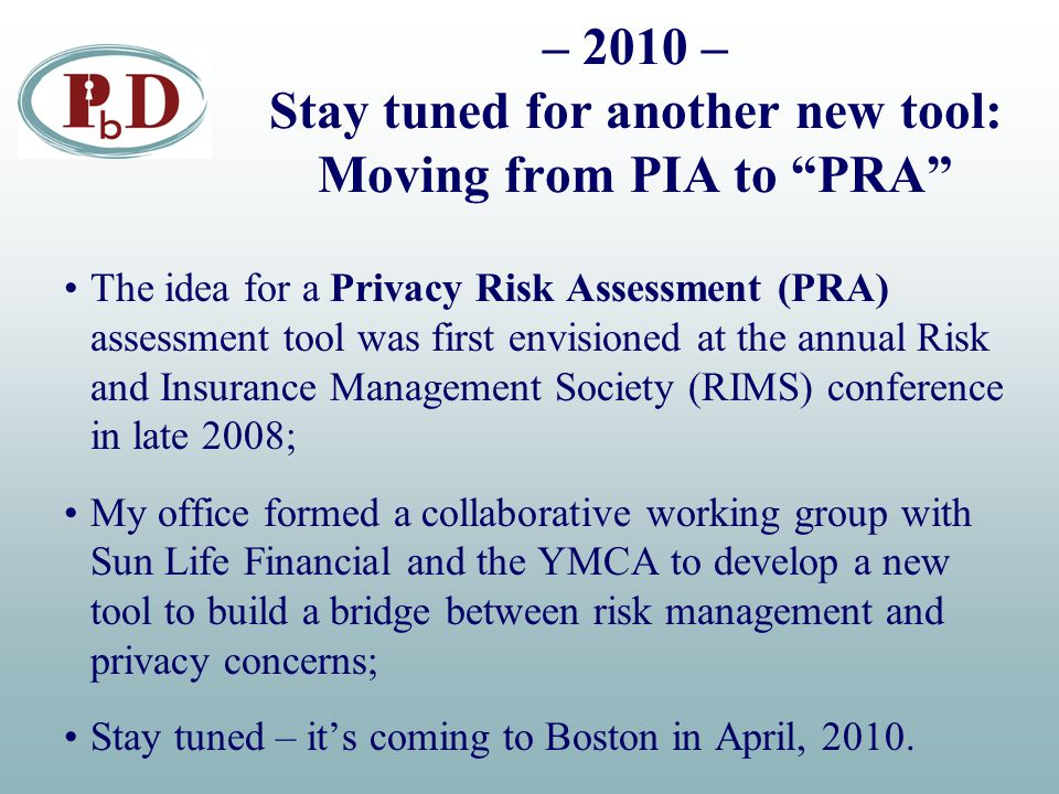 – 2010 – Stay tuned for another new tool: Moving from PIA to PRA The idea for a Privacy Risk Assessment (PRA) assessment tool was first envisioned at the annual Risk and Insurance Management Society (RIMS) conference in late 2008; My office formed a collaborative working group with Sun Life Financial and the YMCA to develop a new tool to build a bridge between risk management and privacy concerns; Stay tuned – it's coming to Boston in April, 2010.