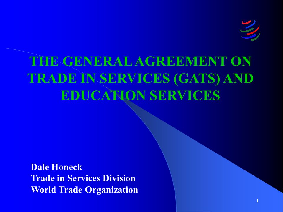 1 THE GENERAL AGREEMENT ON TRADE IN SERVICES (GATS) AND EDUCATION SERVICES Dale Honeck Trade in Services Division World Trade Organization