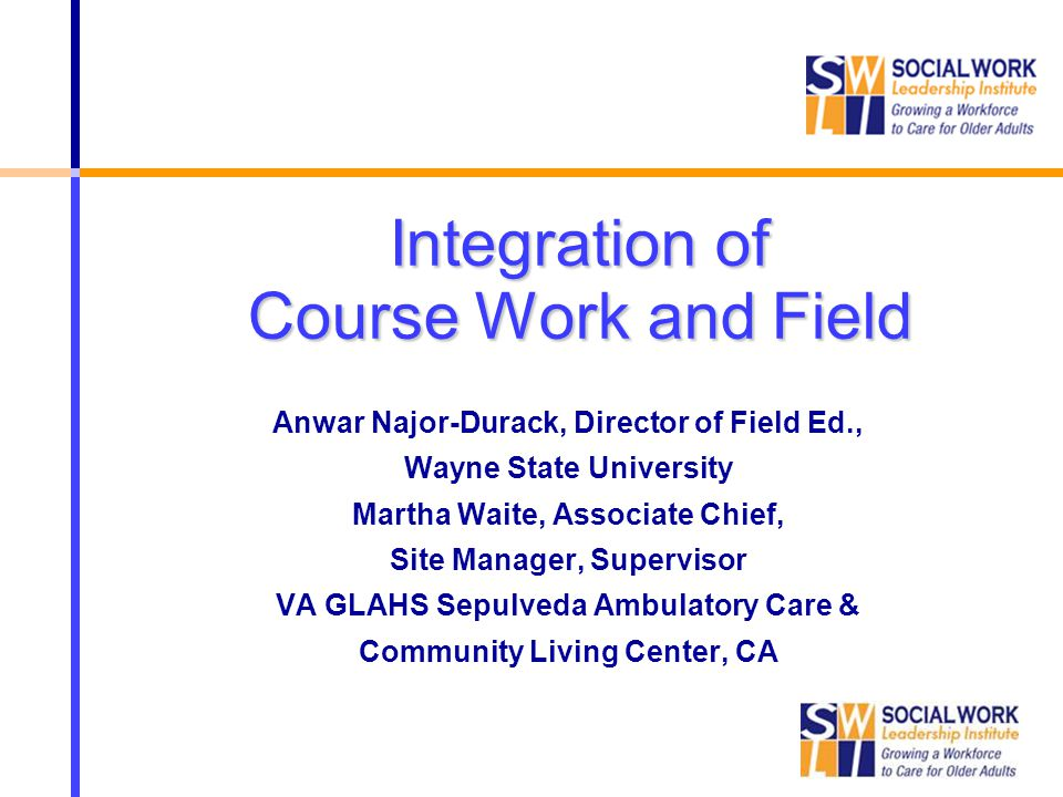 Integration of Course Work and Field Anwar Najor-Durack, Director of Field Ed., Wayne State University Martha Waite, Associate Chief, Site Manager, Su