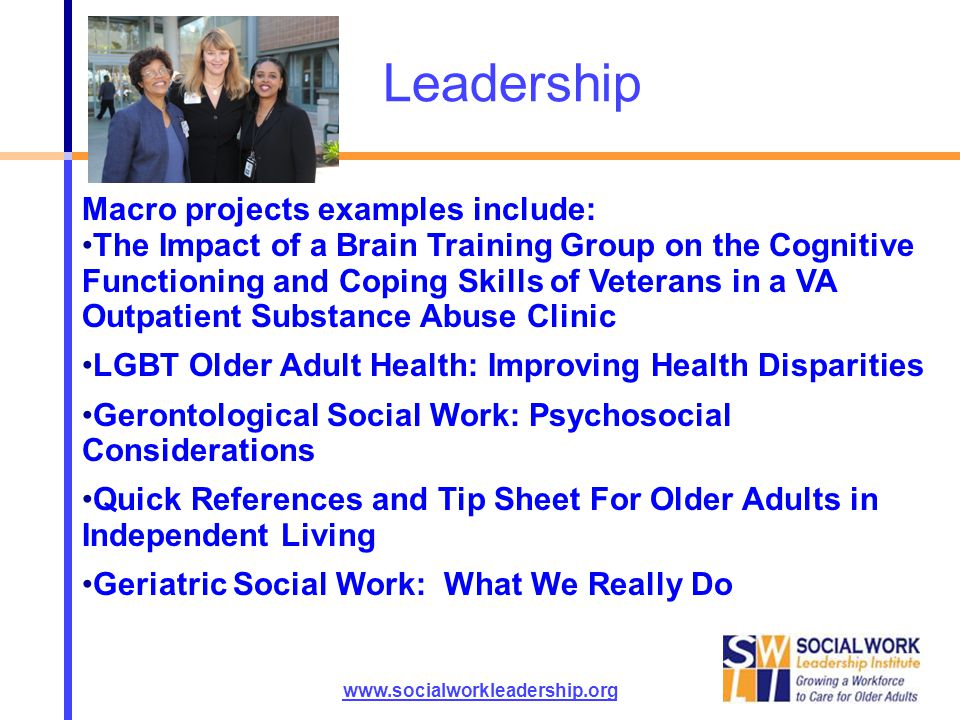Leadership www.socialworkleadership.org Macro projects examples include: The Impact of a Brain Training Group on the Cognitive Functioning and Coping