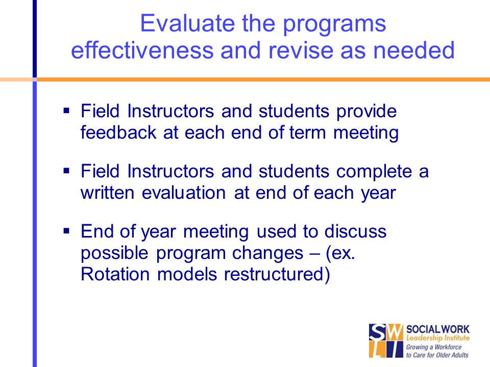 Evaluate the programs effectiveness and revise as needed  Field Instructors and students provide feedback at each end of term meeting  Field Instruc