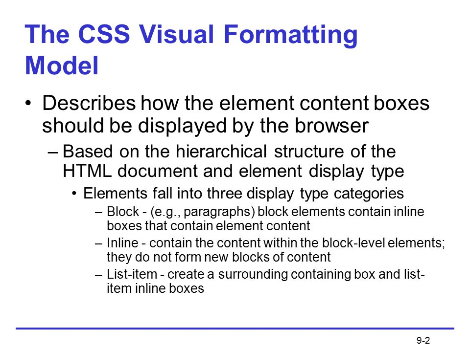 9-2 The CSS Visual Formatting Model Describes how the element content boxes should be displayed by the browser –Based on the hierarchical structure of the HTML document and element display type Elements fall into three display type categories –Block - (e.g., paragraphs) block elements contain inline boxes that contain element content –Inline - contain the content within the block-level elements; they do not form new blocks of content –List-item - create a surrounding containing box and list- item inline boxes
