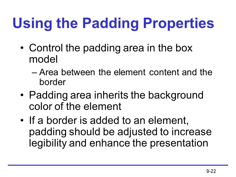 9-22 Using the Padding Properties Control the padding area in the box model –Area between the element content and the border Padding area inherits the background color of the element If a border is added to an element, padding should be adjusted to increase legibility and enhance the presentation