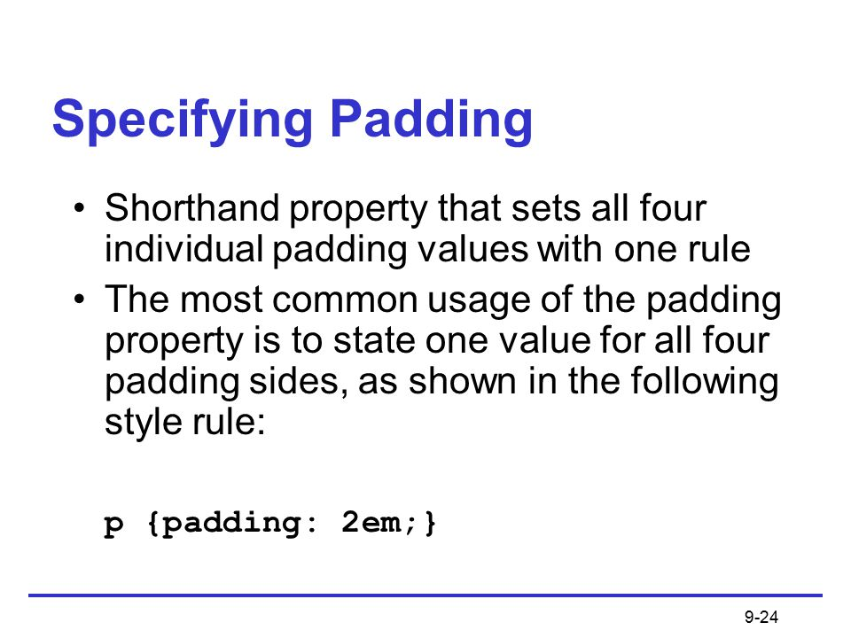 9-24 Specifying Padding Shorthand property that sets all four individual padding values with one rule The most common usage of the padding property is to state one value for all four padding sides, as shown in the following style rule: p {padding: 2em;}