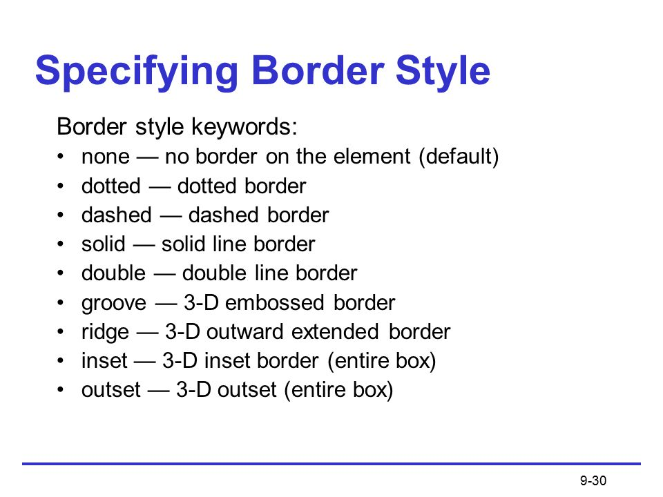 9-30 Specifying Border Style Border style keywords: none — no border on the element (default) dotted — dotted border dashed — dashed border solid — solid line border double — double line border groove — 3-D embossed border ridge — 3-D outward extended border inset — 3-D inset border (entire box) outset — 3-D outset (entire box)