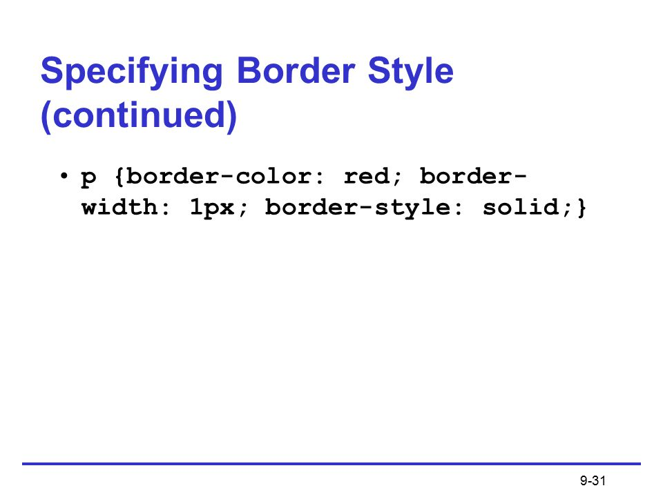 9-31 p {border-color: red; border- width: 1px; border-style: solid;} Specifying Border Style (continued)