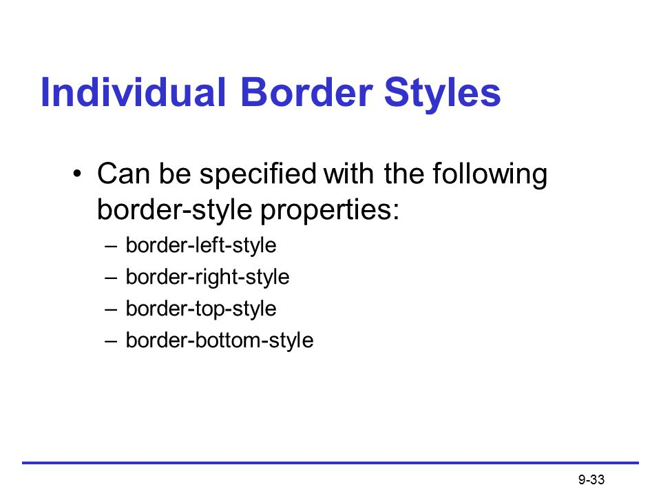 9-33 Individual Border Styles Can be specified with the following border-style properties: –border-left-style –border-right-style –border-top-style –border-bottom-style