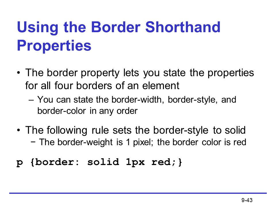 9-43 Using the Border Shorthand Properties The border property lets you state the properties for all four borders of an element –You can state the border-width, border-style, and border-color in any order The following rule sets the border-style to solid −The border-weight is 1 pixel; the border color is red p {border: solid 1px red;}