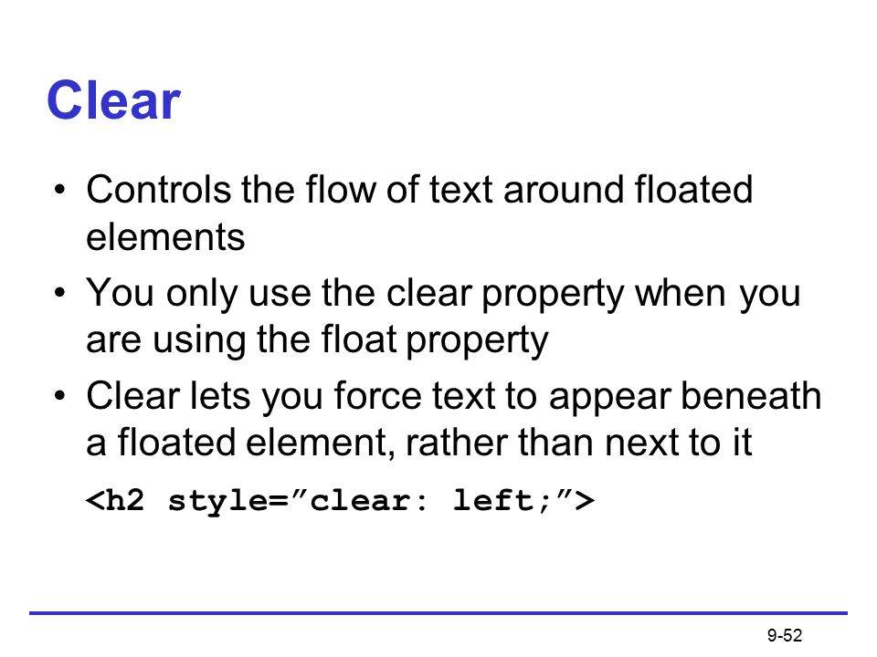 9-52 Clear Controls the flow of text around floated elements You only use the clear property when you are using the float property Clear lets you force text to appear beneath a floated element, rather than next to it