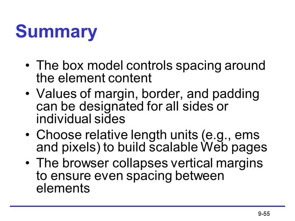 9-55 Summary The box model controls spacing around the element content Values of margin, border, and padding can be designated for all sides or individual sides Choose relative length units (e.g., ems and pixels) to build scalable Web pages The browser collapses vertical margins to ensure even spacing between elements