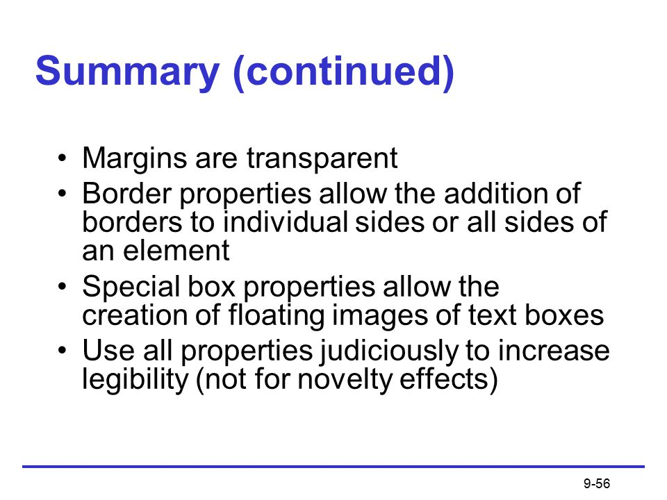 9-56 Summary (continued) Margins are transparent Border properties allow the addition of borders to individual sides or all sides of an element Special box properties allow the creation of floating images of text boxes Use all properties judiciously to increase legibility (not for novelty effects)
