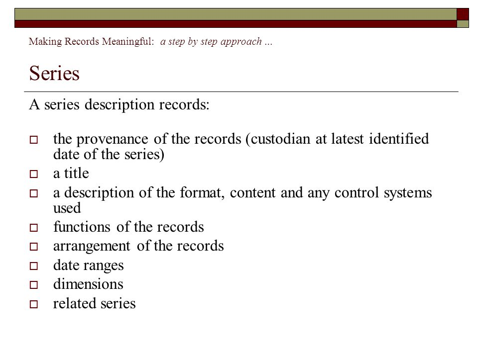 Making Records Meaningful: a step by step approach … Series A series description records:  the provenance of the records (custodian at latest identified date of the series)  a title  a description of the format, content and any control systems used  functions of the records  arrangement of the records  date ranges  dimensions  related series