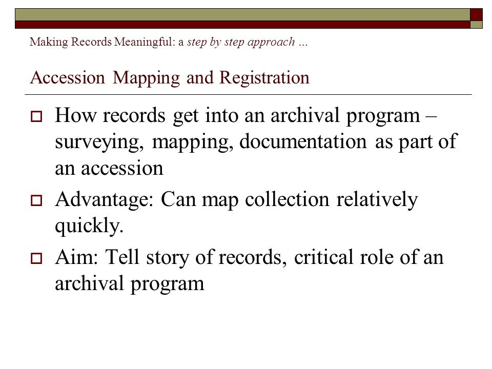 Making Records Meaningful: a step by step approach … Accession Mapping and Registration  How records get into an archival program – surveying, mapping, documentation as part of an accession  Advantage: Can map collection relatively quickly.