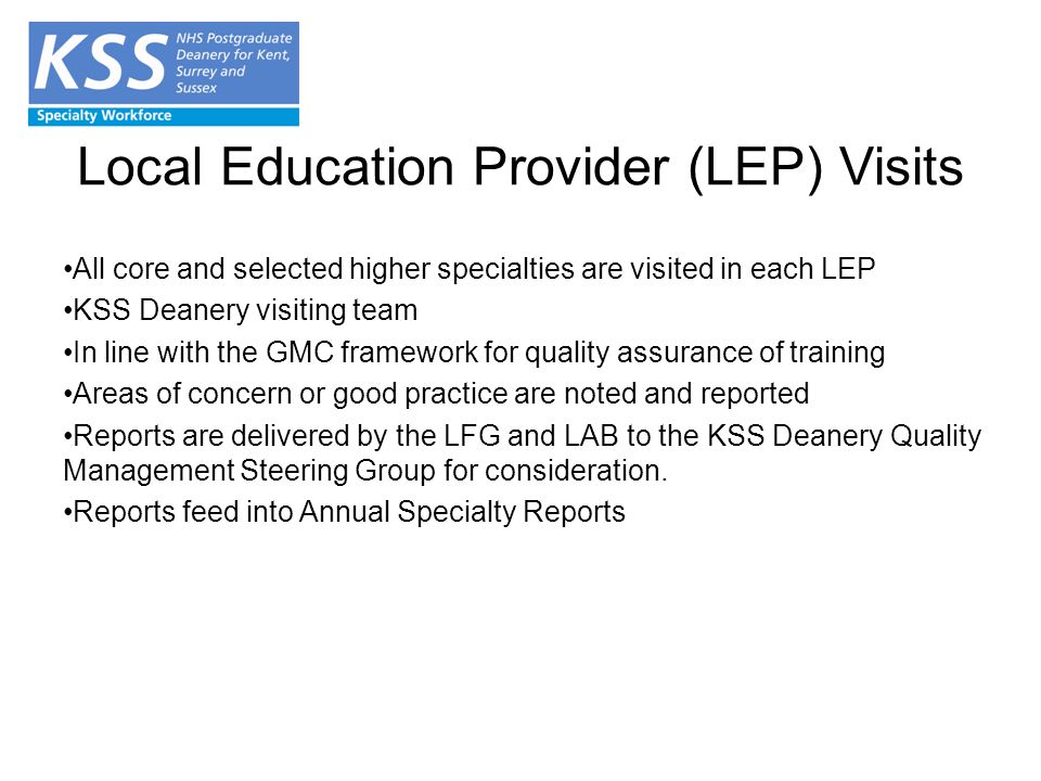 Local Education Provider (LEP) Visits All core and selected higher specialties are visited in each LEP KSS Deanery visiting team In line with the GMC framework for quality assurance of training Areas of concern or good practice are noted and reported Reports are delivered by the LFG and LAB to the KSS Deanery Quality Management Steering Group for consideration.