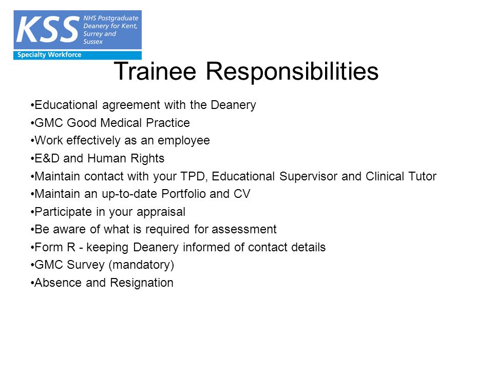 Trainee Responsibilities Educational agreement with the Deanery GMC Good Medical Practice Work effectively as an employee E&D and Human Rights Maintain contact with your TPD, Educational Supervisor and Clinical Tutor Maintain an up-to-date Portfolio and CV Participate in your appraisal Be aware of what is required for assessment Form R - keeping Deanery informed of contact details GMC Survey (mandatory) Absence and Resignation