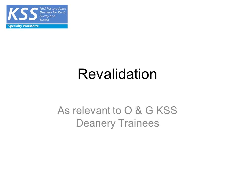 Revalidation As relevant to O & G KSS Deanery Trainees