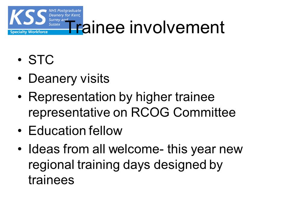 Trainee involvement STC Deanery visits Representation by higher trainee representative on RCOG Committee Education fellow Ideas from all welcome- this year new regional training days designed by trainees