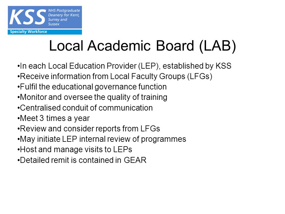 Local Academic Board (LAB) In each Local Education Provider (LEP), established by KSS Receive information from Local Faculty Groups (LFGs) Fulfil the educational governance function Monitor and oversee the quality of training Centralised conduit of communication Meet 3 times a year Review and consider reports from LFGs May initiate LEP internal review of programmes Host and manage visits to LEPs Detailed remit is contained in GEAR