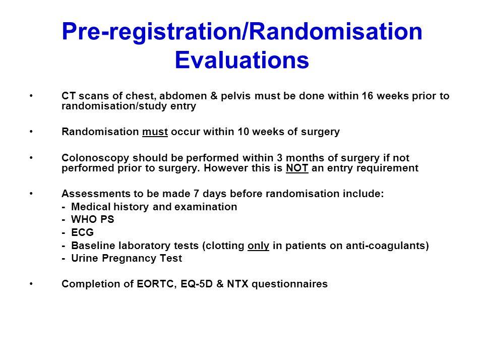 Pre-registration/Randomisation Evaluations CT scans of chest, abdomen & pelvis must be done within 16 weeks prior to randomisation/study entry Randomi