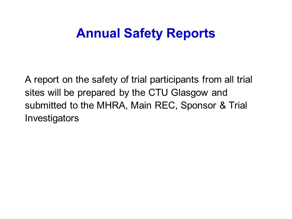 Annual Safety Reports A report on the safety of trial participants from all trial sites will be prepared by the CTU Glasgow and submitted to the MHRA,