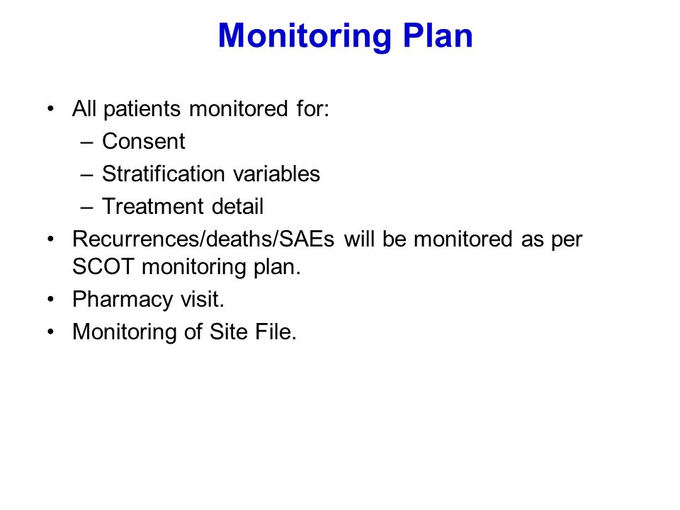 Monitoring Plan All patients monitored for: –Consent –Stratification variables –Treatment detail Recurrences/deaths/SAEs will be monitored as per SCOT