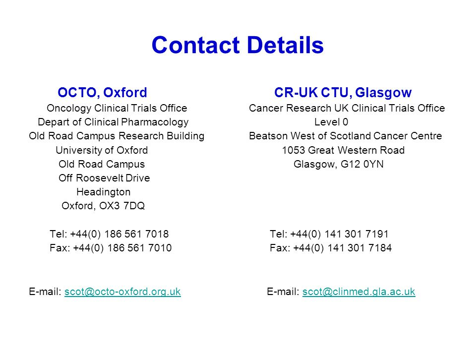 Contact Details OCTO, Oxford CR-UK CTU, Glasgow Oncology Clinical Trials Office Cancer Research UK Clinical Trials Office Depart of Clinical Pharmacol