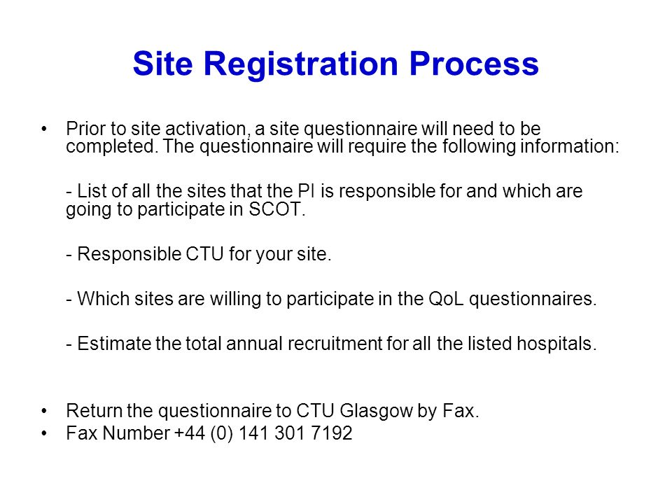 Site Registration Process Prior to site activation, a site questionnaire will need to be completed. The questionnaire will require the following infor
