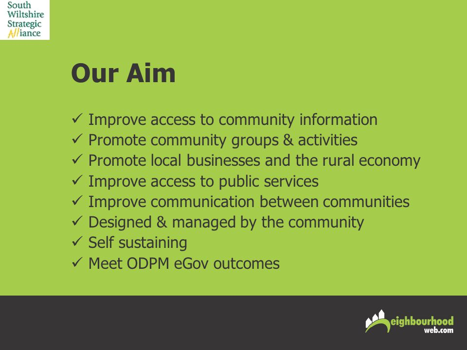 Our Aim Improve access to community information Promote community groups & activities Promote local businesses and the rural economy Improve access to public services Improve communication between communities Designed & managed by the community Self sustaining Meet ODPM eGov outcomes