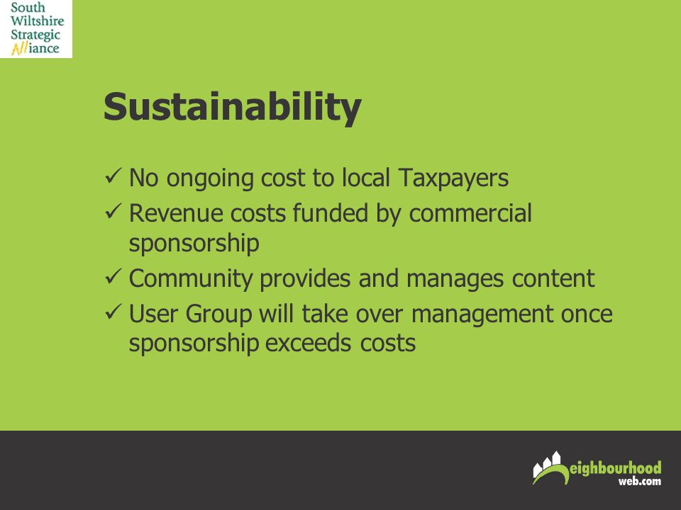Sustainability No ongoing cost to local Taxpayers Revenue costs funded by commercial sponsorship Community provides and manages content User Group will take over management once sponsorship exceeds costs