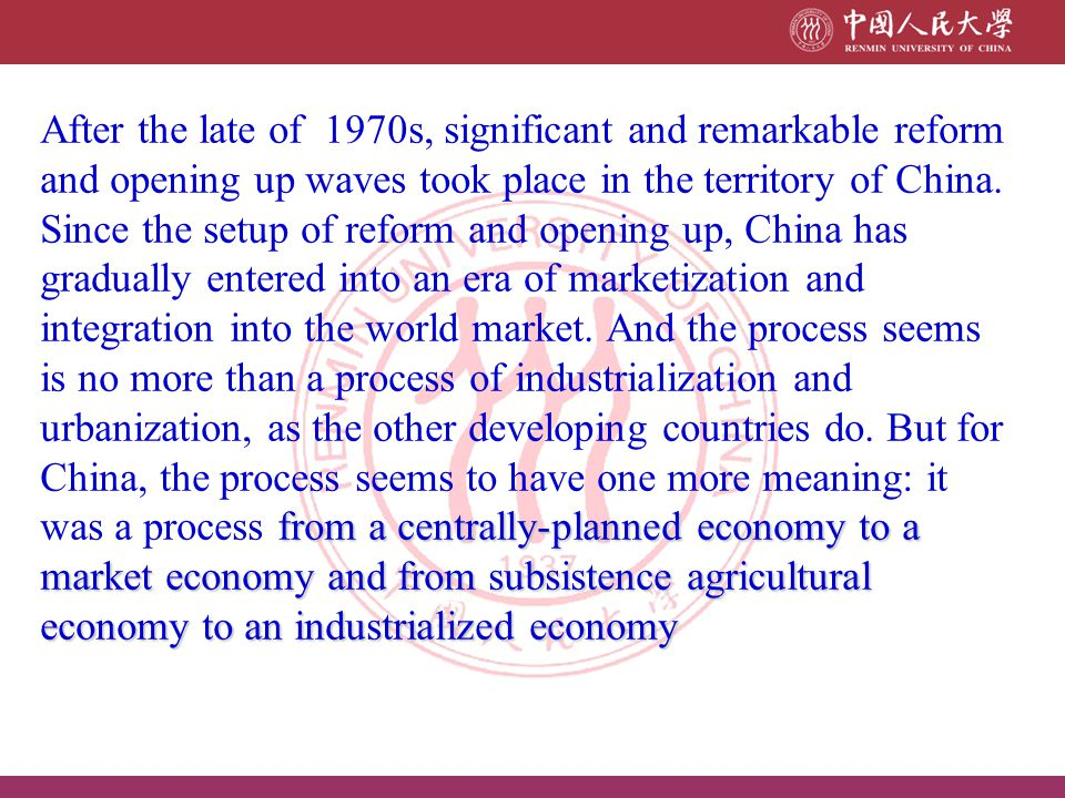 from a centrally-planned economy to a market economy and from subsistence agricultural economy to an industrialized economy After the late of 1970s, s