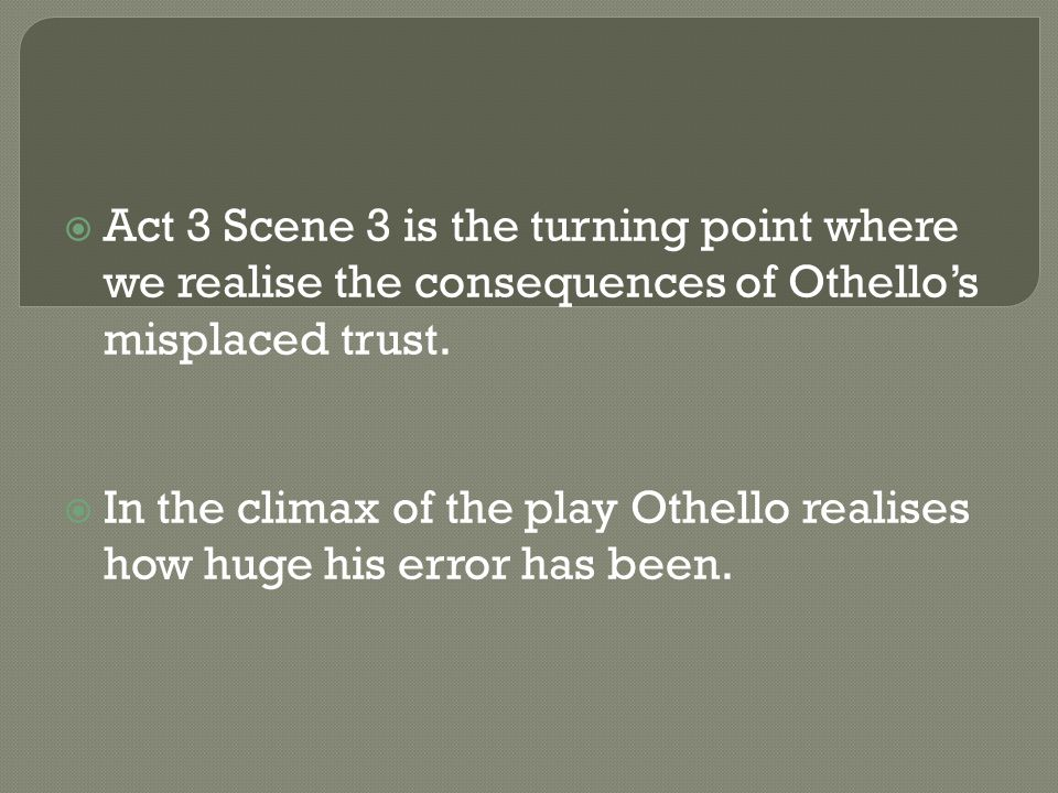  Act 3 Scene 3 is the turning point where we realise the consequences of Othello's misplaced trust.