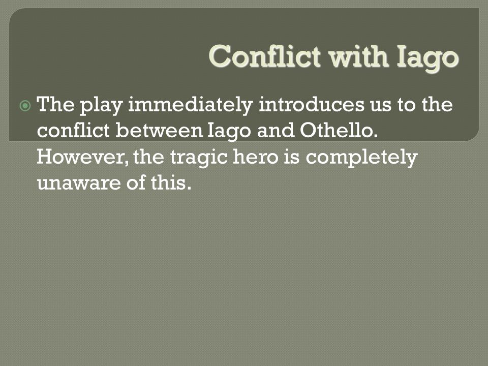 Conflict with Iago  The play immediately introduces us to the conflict between Iago and Othello.