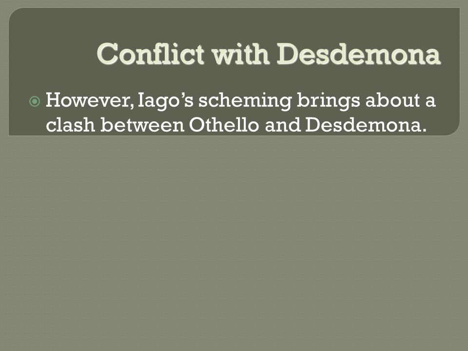 Conflict with Desdemona  However, Iago's scheming brings about a clash between Othello and Desdemona.