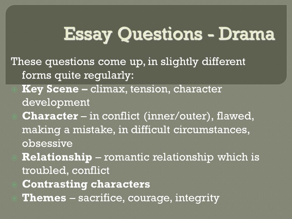 Essay Questions - Drama These questions come up, in slightly different forms quite regularly:  Key Scene – climax, tension, character development  Character – in conflict (inner/outer), flawed, making a mistake, in difficult circumstances, obsessive  Relationship – romantic relationship which is troubled, conflict  Contrasting characters  Themes – sacrifice, courage, integrity