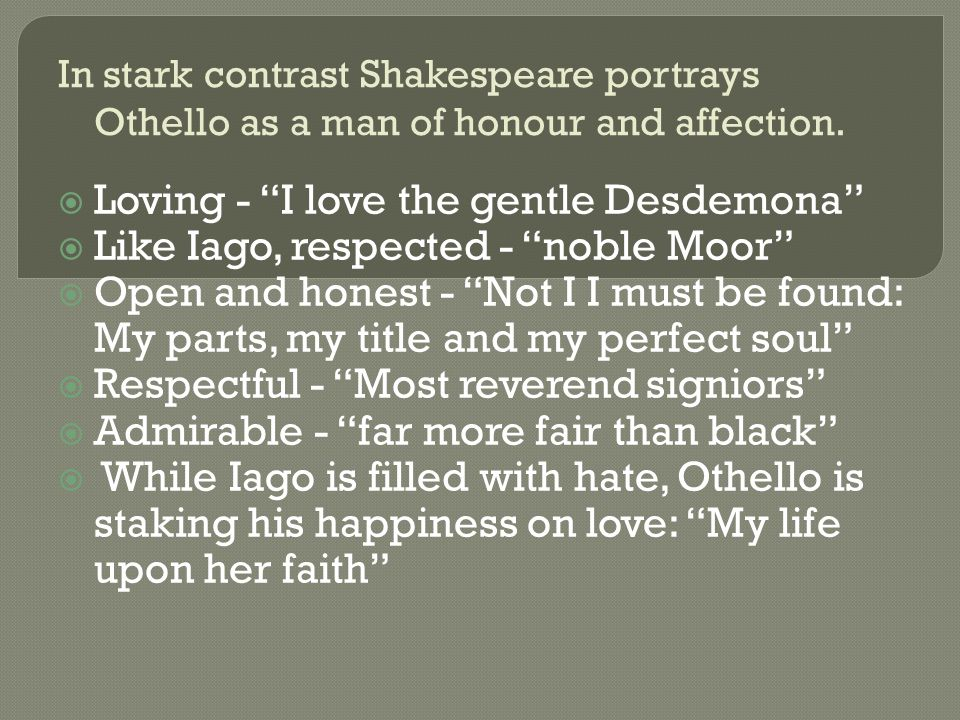 Opening  In William Shakespeare's Othello the title character is torn apart by conflict: with the Machiavellian Iago who creates a further conflict between Othello and his wife, Desdemona.