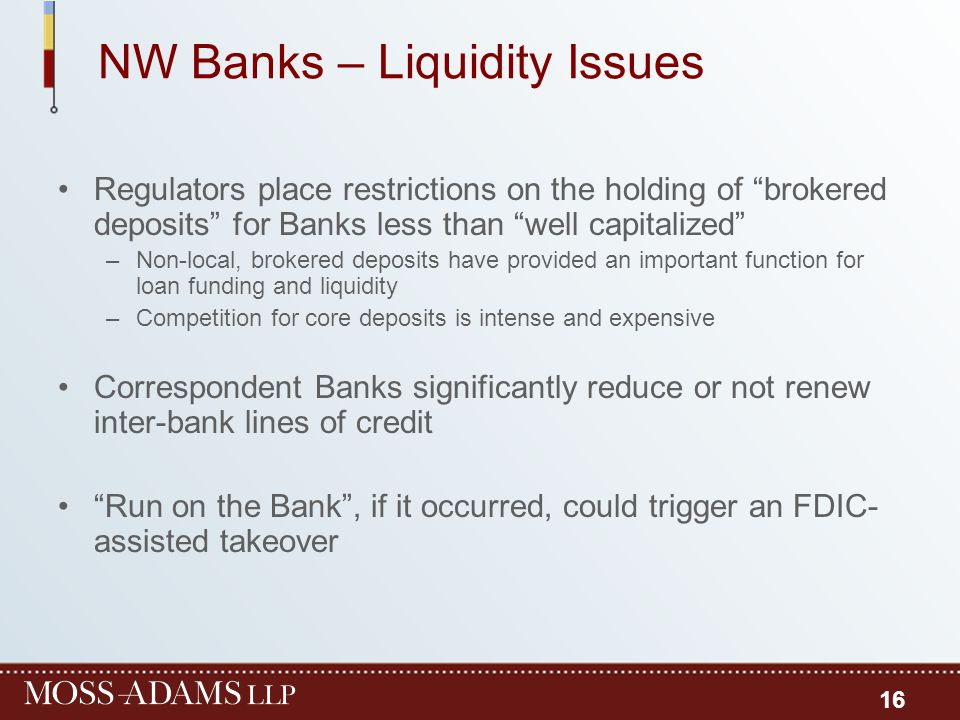"NW Banks – Liquidity Issues Regulators place restrictions on the holding of ""brokered deposits"" for Banks less than ""well capitalized"" –Non-local, bro"