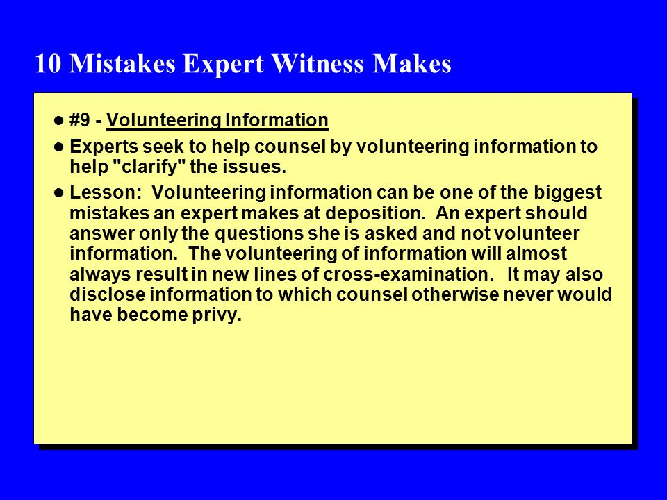 10 Mistakes Expert Witness Makes l #9 - Volunteering Information l Experts seek to help counsel by volunteering information to help clarify the issues.