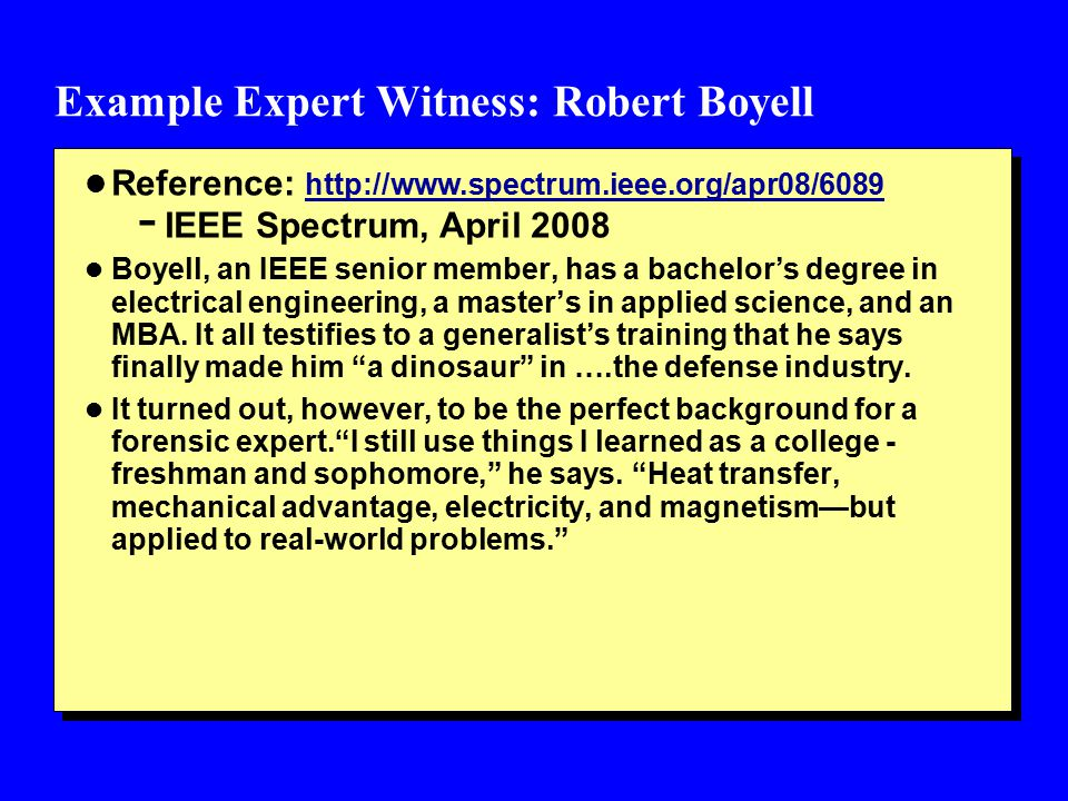 Example Expert Witness: Robert Boyell l Reference: http://www.spectrum.ieee.org/apr08/6089 http://www.spectrum.ieee.org/apr08/6089 - IEEE Spectrum, April 2008 l Boyell, an IEEE senior member, has a bachelor's degree in electrical engineering, a master's in applied science, and an MBA.