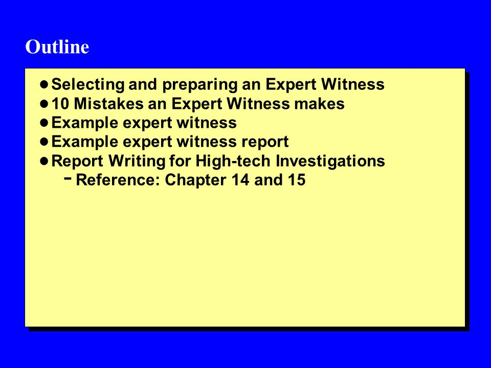Outline l Selecting and preparing an Expert Witness l 10 Mistakes an Expert Witness makes l Example expert witness l Example expert witness report l Report Writing for High-tech Investigations - Reference: Chapter 14 and 15