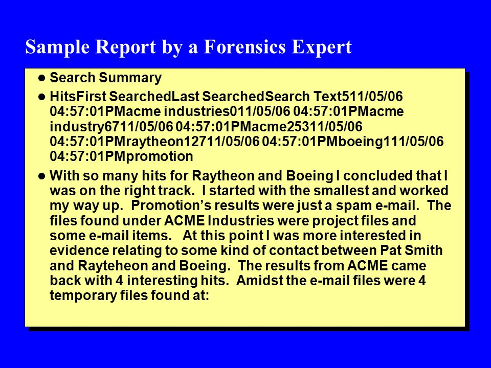 Sample Report by a Forensics Expert l Search Summary l HitsFirst SearchedLast SearchedSearch Text511/05/06 04:57:01PMacme industries011/05/06 04:57:01PMacme industry6711/05/06 04:57:01PMacme25311/05/06 04:57:01PMraytheon12711/05/06 04:57:01PMboeing111/05/06 04:57:01PMpromotion l With so many hits for Raytheon and Boeing I concluded that I was on the right track.