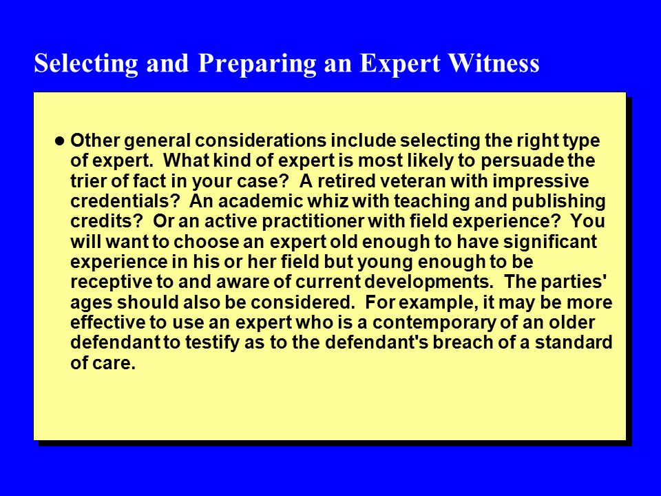 Selecting and Preparing an Expert Witness l Other general considerations include selecting the right type of expert.